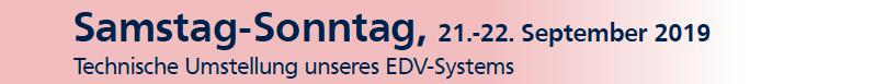 Samstag-Sonntag, 21.-22.09.2019 - Technische Umstellung unseres EDV-Systems